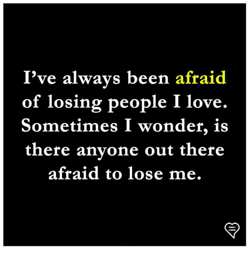 Love, Memes, and Wonder: I've always been afraid  of losing people I love.  Sometimes I wonder, is  there anvone out there  afraid to lose me.