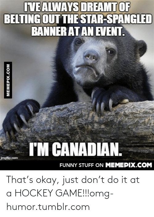The Star-Spangled Banner: IVE ALWAYS DREAMT OF  BELTING OUT THE STAR-SPANGLED  BANNER AT AN EVENT.  I'M CANADIAN.  imgflip.com  FUNNY STUFF ON MEMEPIX.COM  MEMEPIX.COM That's okay, just don't do it at a HOCKEY GAME!!!omg-humor.tumblr.com
