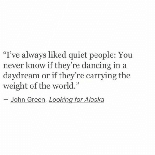 "Dancing, Yo, and Alaska: ""I've always liked quiet people: Yo  never know if they're dancing in a  daydream or if they're carrying the  weight of the world.""  -John Green, Looking for Alaska"