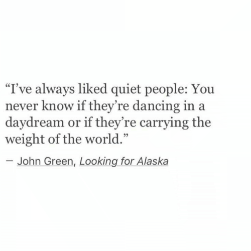 "Dancing, Alaska, and Quiet: I've always liked quiet people: You  never know if they're dancing in a  daydream or if they're carrying the  weight of the world.'""  95  John Green, Looking for Alaska"