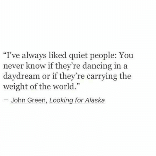 "you never know: ""I've always liked quiet people: You  never know if they're dancing in a  daydream or if they're carrying the  weight of the world.""  - John Green, Looking for Alaska"