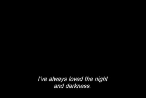 Darkness, Always, and  Night: I've always loved the night  and darkness.