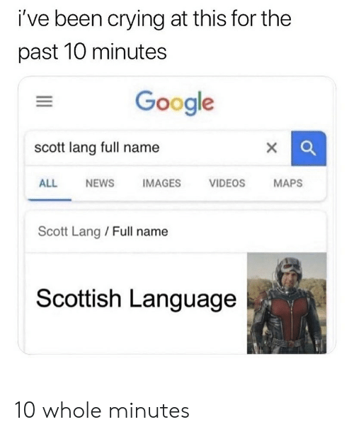 Scottish Language: i've been crying at this for the  past 10 minutes  Google  scott lang full name  IMAGES  ALL  NEWS  VIDEOS  MAPS  Scott Lang/ Full name  Scottish Language 10 whole minutes