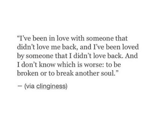 "Love, Break, and Back: ""I've been in love with someone that  didn't love me back, and I've been loved  by someone that I didn't love back. And  I don't know which is worse: to be  broken or to break another soul.""  - (via clinginess)"