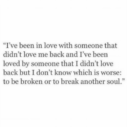 "Love, Break, and Back: ""I've been in love with someone that  didn't love me back and I've been  loved by someone that I didn't love  back but I don't know which is worse:  to be broken or to break another soul."""