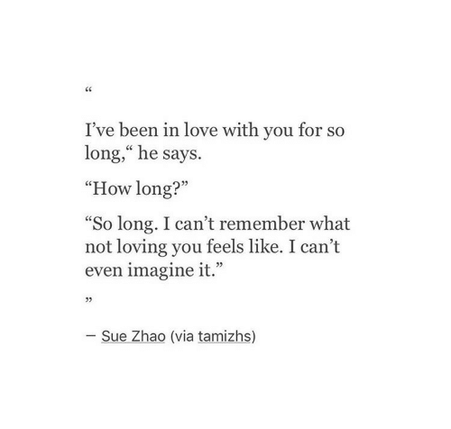 "loving you: I've been in love with you for so  long,"" he says.  ""How long?""  So long. I can't remember what  not loving you feels like. I can't  even imagine it.""  L 2>  05  - Sue Zhao (via tamizhs)"