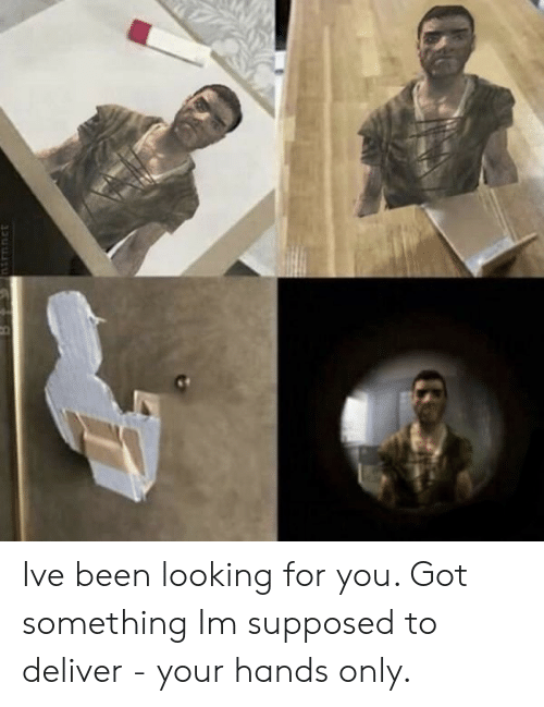 Looking For You:   Ive been looking for you. Got something Im supposed to deliver - your hands only.