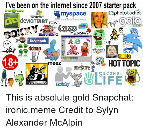Ironic Memes: I've been on the internet since 2007 starter pack  limel  Wire  myspace  photobucket  Windows  op gala  deviantART  rawr.  MICS  or  Tube Facebook  ou  fap  4chan  F HABBO  18+  HOT TOPIC  meez  [as of 2016)  SECOND  NEW GROUNDS This is absolute gold  Snapchat: ironic.meme  Credit to Sylyn Alexander McAlpin