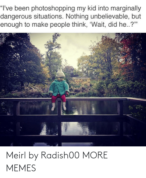 """Dangerous: """"I've been photoshopping my kid into marginally  dangerous situations. Nothing unbelievable, but  enough to make people think, 'Wait, did he..?"""" Meirl by Radish00 MORE MEMES"""