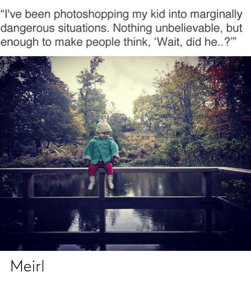 """Dangerous: """"I've been photoshopping my kid into marginally  dangerous situations. Nothing unbelievable, but  enough to make people think, 'Wait, did he..?"""" Meirl"""