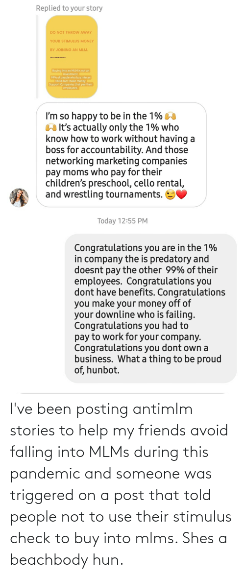 falling: I've been posting antimlm stories to help my friends avoid falling into MLMs during this pandemic and someone was triggered on a post that told people not to use their stimulus check to buy into mlms. Shes a beachbody hun.