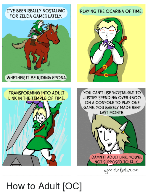 Nostalgia, Game, and Games: I'VE BEEN REALLY NOSTALGIC  FOR ZELDA GAMES LATELY  PLAYING THE OCARINA OF TIME.  WHETHER IT BE RIDING EPONA  YOU CAN'T USE 'NOSTALGIA' TO  JUSTIFY SPENDING OVER $30O  ON A CONSOLE TO PLAY ONE  GAME. YOU BARELY MADE RENT  LAST MONTH  TRANSFORMING INTO ADULT  LINK IN THE TEMPLE OF TIME  DAMN IT ADULT LINK. YOU'RE  NOT SUPPOSED TO TALK  one intoKapture.com How to Adult [OC]