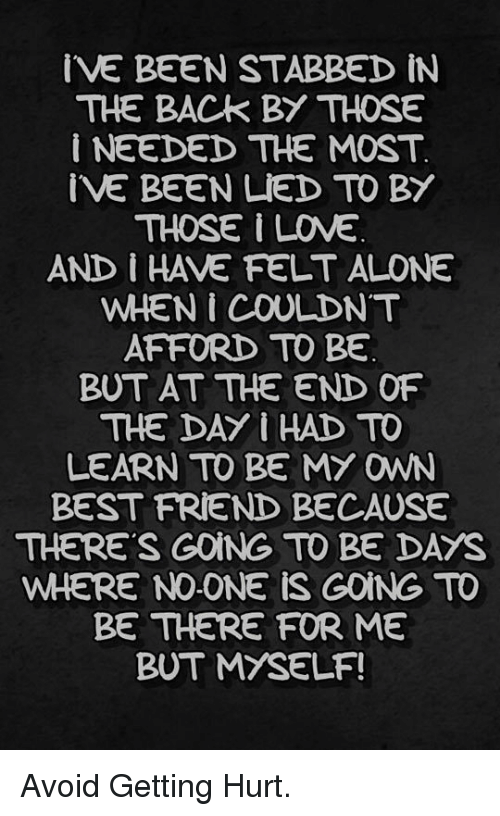 Being Alone, Best Friend, and Best: IVE BEEN STABBED iN  THE BACK BY THOSE  i NEEDED THE MOST  IVE BEEN LIED TO BY  THOSE I INE  AND I HAVE FELT ALONE  WHEN I COULDNT  AFFORD TO BE  BUT AT THE END OF  THE DAY I HAD TO  LEARN TO BE MY OWN  BEST FRIEND BECAUSE  THERE'S GOING TO BE DAYS  WHERE NO-ONE iS GOING TO  BE THERE FOR ME  BUT MYSELF! <p>Avoid Getting Hurt.</p>
