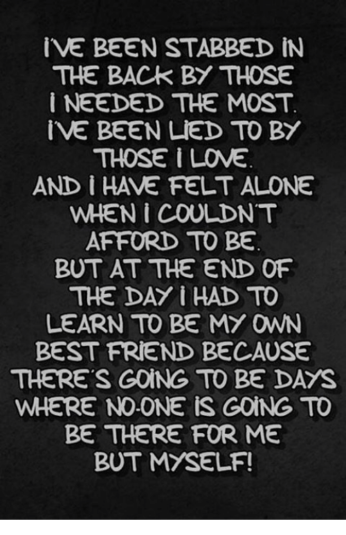 Best Friend, Friends, and Love: IVE BEEN STABBED IN  THE BACK BY THOSE  i NEEDED THE MOST  IVE BEEN LIED TO BY  THOSE LOVE  AND I HAVE FELT ALONE  AFFORD TO BE  BUT AT THE END OF  THE DAY I HAD TO  LEARN TO BE MY OWN  BEST FRIEND BECAUSE  THERE'S GONG TO BE DAYS  WHERE NO ONE IS GOING TO  BE THERE FOR ME  BUT MYSELF!