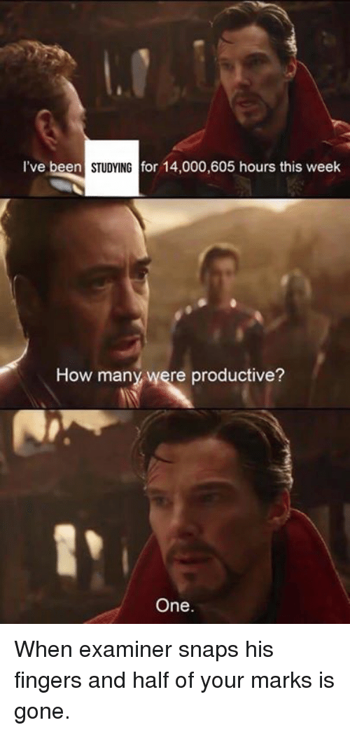 Dank, Been, and 🤖: I've been  STUDYINGfo  for 14,000,605 hours this week  How many were productive?  1  One. When examiner snaps his fingers and half of your marks is gone.