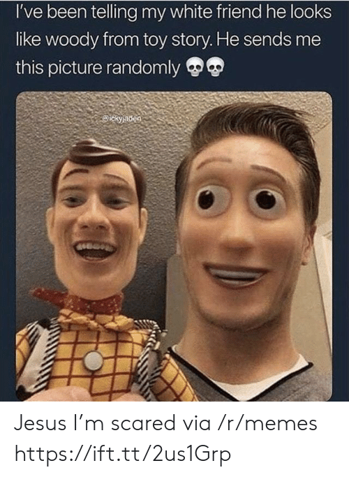 woody from toy story: I've been telling my white friend he looks  like woody from toy story. He sends me  this picture randomly  ickyjaden Jesus I'm scared via /r/memes https://ift.tt/2us1Grp