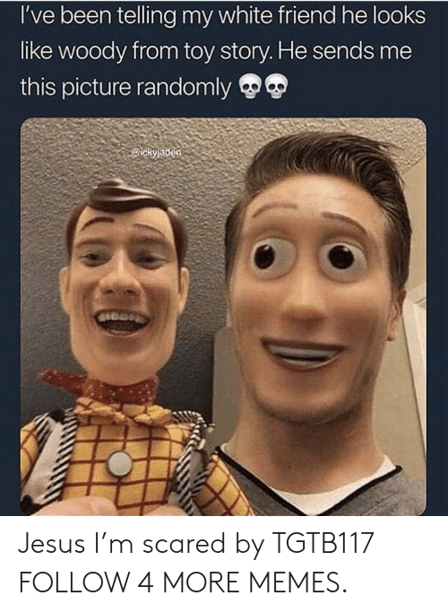 woody from toy story: I've been telling my white friend he looks  like woody from toy story. He sends me  this picture randomly  @ickyladen Jesus I'm scared by TGTB117 FOLLOW 4 MORE MEMES.