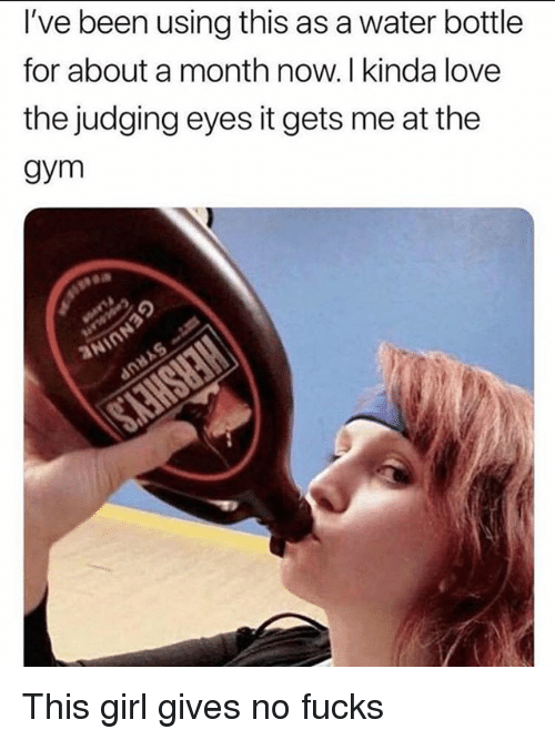 No Fucks: I've been using this as a water bottle  for about a month now. I kinda love  the judging eyes it gets me at the  gym This girl gives no fucks