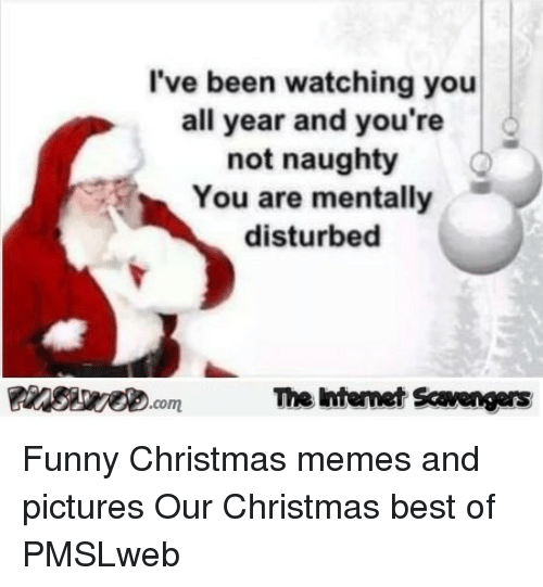 funny christmas memes: I've been watching you  all year and you're  not naughty  You are mentally  disturbed  The Intemet Scavengers <p>Funny Christmas memes and pictures  Our Christmas best of  PMSLweb </p>