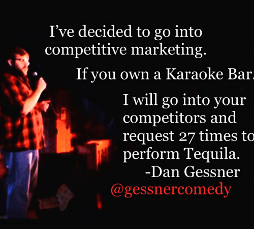 Karaoke Bar: I've decided to go into  competitive marketing.  If vou own a Karaoke Bar  I will go into your  competitors and  request 27 times to  perform Tequila.  Dan Gessner  @gessnercomedy