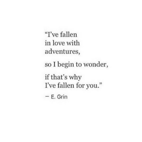 "Eing: ""I've fallen  in love with  adventures,  so I begin to wonder,  if that's why  I've fallen for you.""  E. Grin"