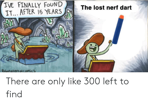 dart: IVE FINALLY FOUND  IT... AFTER 15 YEARS  The lost nerf dart  RobotatertotComics There are only like 300 left to find