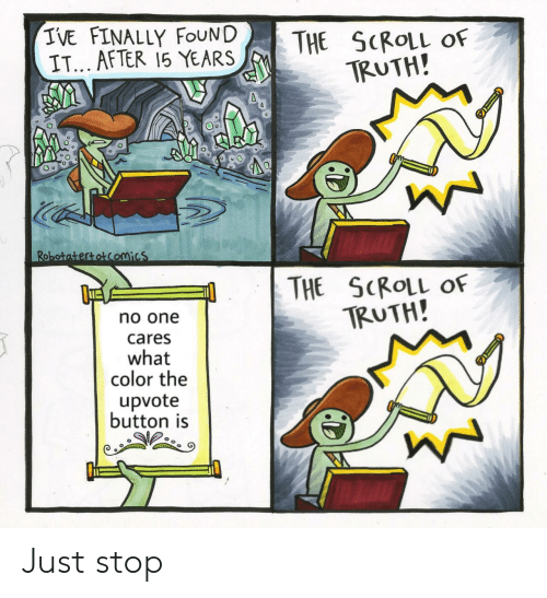 Scroll: IVE FINALLY FOUND  IT... AFTER 15 YEARS  THE SCROLL  TRUTH!  OF  Robotatertotcomics  THE SCROLL OF  TRUTH!  no one  cares  what  color the  upvote  button is Just stop