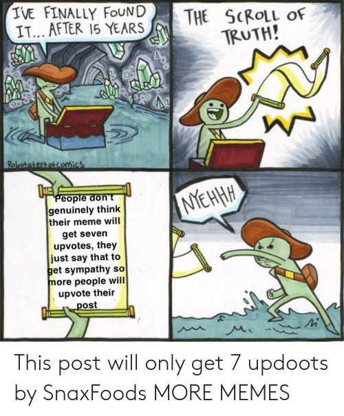 Updoots: IVE FINALLY FoUND THE SCROLL OF  IT... AFTER 15 YEARS  TRUTH  People don't  genuinely think  their meme will  get seven  upvotes, they  just say that to  et sympathy so  more people will  upvote their  ost This post will only get 7 updoots by SnaxFoods MORE MEMES