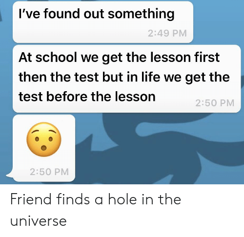 Life, School, and Test: I've found out something  2:49 PM  At school we get the lesson first  then the test but in life we get the  test before the lesson  2:50 PM  2:50 PM Friend finds a hole in the universe