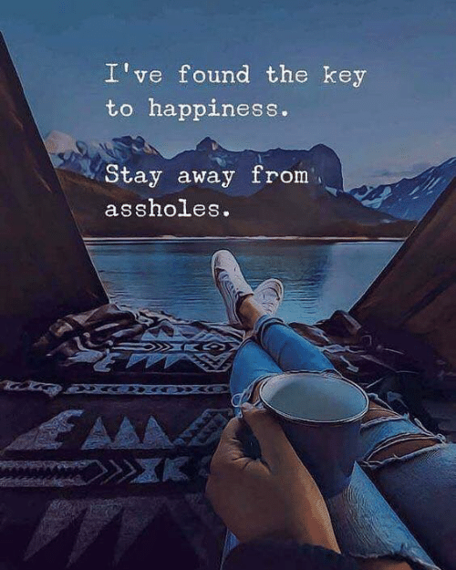 Happiness, Key, and Stay: I've found the key  to happiness.  Stay away from  assholes.  AA