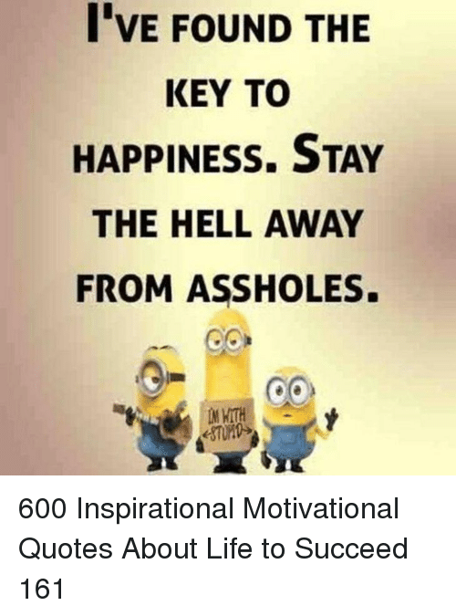 motivational quotes: I'VE FOUND THE  KEY TO  HAPPINESS. STAY  THE HELL AWAY  FROM ASSHOLES. 600 Inspirational Motivational Quotes About Life to Succeed 161