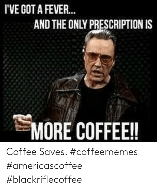 Coffee, Got, and Fever: I'VE GOT A FEVER  AND THE ONLY PRESCRIPTION IS  MORE COFFEE!! Coffee Saves. #coffeememes #americascoffee #blackriflecoffee