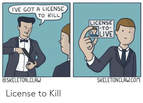 Ive Got A: I'VE GOT A LICENSE  TO KILL  LICENSE  7-TO-  LIVE  CSKELETON CLAW  SKELETONCLAW.COM License to Kill