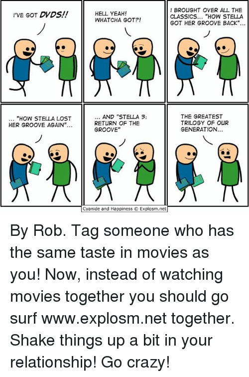 """Grooving: I'VE GOT DVDS  """"HOW STELLA LOST  HER GROOVE AGAIN""""...  I BROUGHT OVER ALL THE  HELL YEAH!  CLASSICS  HOW STELLA  WHAT CHA GOT?!  GOT HER GROOVE BACK""""  AND """"STELLA 3.  THE GREATEST  TRILOGY OF OuR  RETURN OF THE  GENERATION  GROOVE""""  Cyanide and Happiness Explosm.net By Rob. Tag someone who has the same taste in movies as you! Now, instead of watching movies together you should go surf www.explosm.net together. Shake things up a bit in your relationship! Go crazy!"""