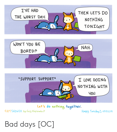 tues: IVE HAD  THEN LET'S DO  THE WORST DAY  ΝΟΤΗING  TONIGHT  WON'T YOU BE  NAH  BOREDP  SUPPORT SUPPO RT*  I LOVE DOING  NO THING WITH  YOU  Let's do nothing together.  4AM SHOWER by Guy Kopsombut  Happy Tues day 10/22 / 19 Bad days [OC]