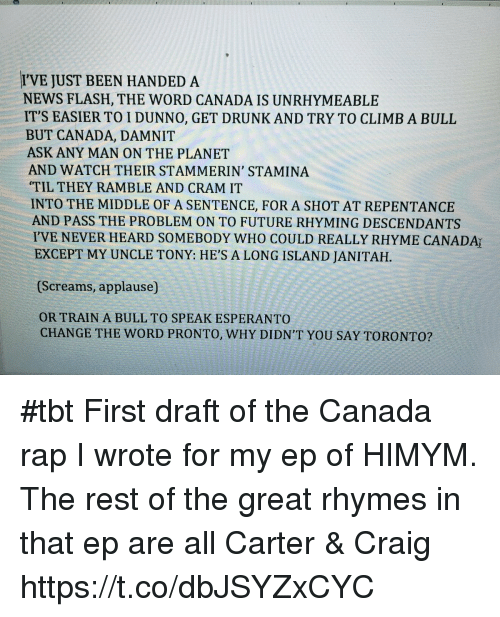 rhyming: I'VE JUST BEEN HANDED A  NEWS FLASH, THE WORD CANADA IS UNRHYMEABLE  IT'S EASIER TO I DUNNO, GET DRUNKAND TRY TO CLIMB A BULL  BUT CANADA, DAMNIT  ASK ANY MAN ON THE PLANET  AND WATCH THEIR STAMMERIN' STAMINA  'TIL THEY RAMBLE AND CRAM IT  INTO THE MIDDLE OF A SENTENCE, FOR A SHOT AT REPENTANCE  AND PASS THE PROBLEM ON TO FUTURE RHYMING DESCENDANTS  IVE NEVER HEARD SOMEBODY WHO COULD REALLY RHYME CANADAr  EXCEPT MY UNCLE TONY: HE'S A LONG ISLAND JANI TAH.  (Screams, applause)  ORTRAIN A BULL TO SPEAK ESPERANTO  CHANGE THE WORD PRONTO, WHY DIDN'T YOU SAY TORONTO? #tbt First draft of the Canada rap I wrote for my ep of HIMYM. The rest of the great rhymes in that ep are all Carter & Craig https://t.co/dbJSYZxCYC