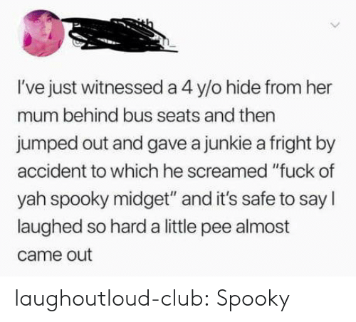"Club, Tumblr, and Yah: I've just witnessed a 4 y/o hide from her  mum behind bus seats and then  jumped out and gave a junkie a fright by  accident to which he screamed ""fuck of  yah spooky midget"" and it's safe to say I  laughed so hard a little pee almost  came out laughoutloud-club:  Spooky"