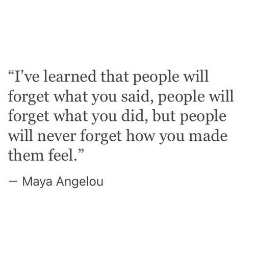 """Maya Angelou, Never, and How: """"I've learned that people will  forget what you said, people will  forget what you did, but people  will never forget how you made  them feel.""""  05  Maya Angelou"""