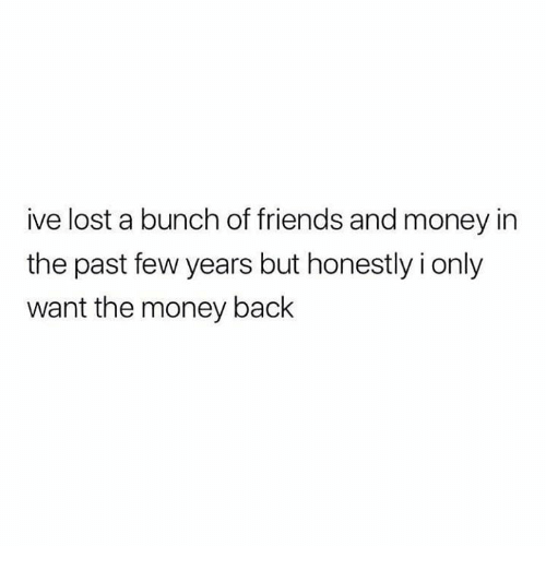 past-few-years: ive lost a bunch of friends and money in  the past few years but honestly i only  want the money back
