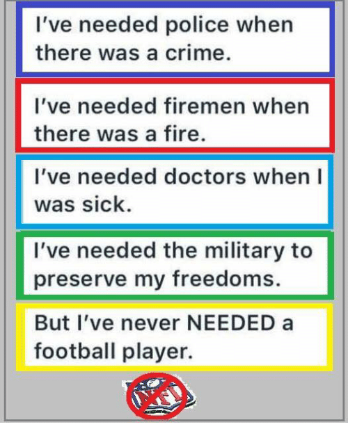 Firemen: I've needed police when  there was a crime.  I've needed firemen when  there was a fire.  I've needed doctors when I  was sick  I've needed the military to  preserve my freedoms.  But l've never NEEDED a  football player.