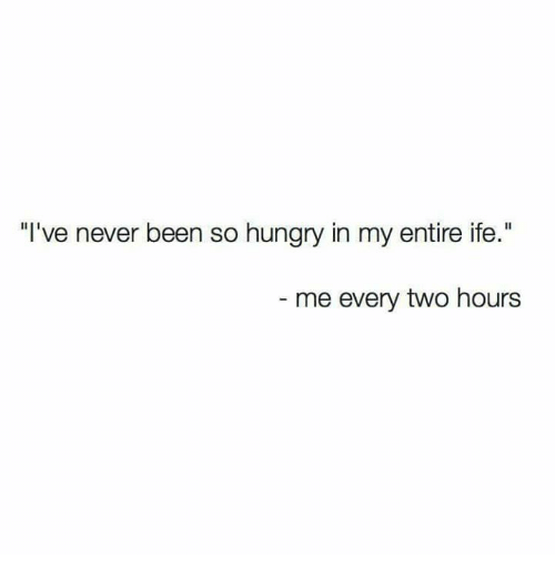 """So Hungry: """"I've never been so hungry in my entire ife.""""  me every two hours"""