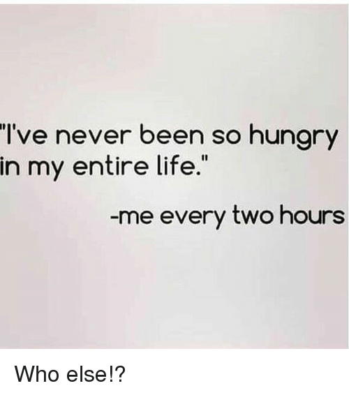 So Hungry: I've never been so hungry  in my entire life  -me every two hours Who else!?