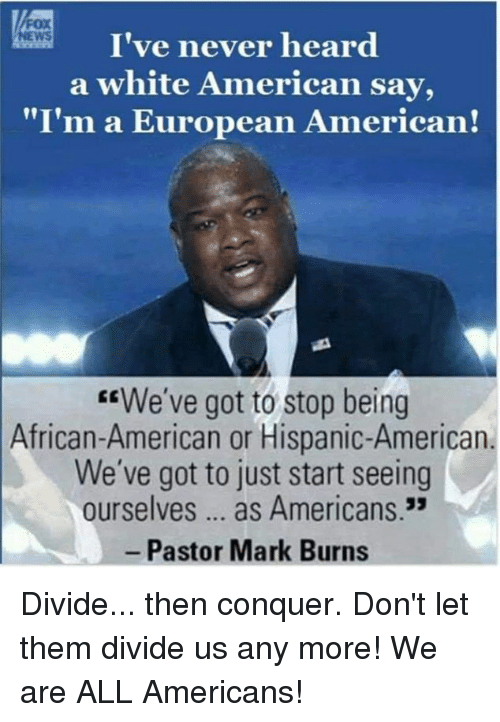 "American News: I've never heard  a white American say,  ""I'm a European American!  NEWS  EEWe've got to stop being  African-American or Hispanic-American  We've got to just start seeing  ourselves... as Americans.3  Pastor Mark Burns Divide... then conquer. Don't let them divide us any more! We are ALL Americans!"