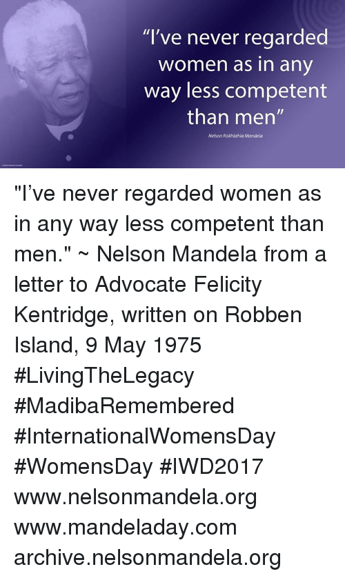 """Memes, Nelson Mandela, and 🤖: """"I've never regarded  Women as in any  way less competent  than men""""  Nelson Rolihlahla Mandela """"I've never regarded women as in any way less competent than men."""" ~ Nelson Mandela from a letter to Advocate Felicity Kentridge, written on Robben Island, 9 May 1975 #LivingTheLegacy #MadibaRemembered #InternationalWomensDay #WomensDay #IWD2017   www.nelsonmandela.org www.mandeladay.com archive.nelsonmandela.org"""