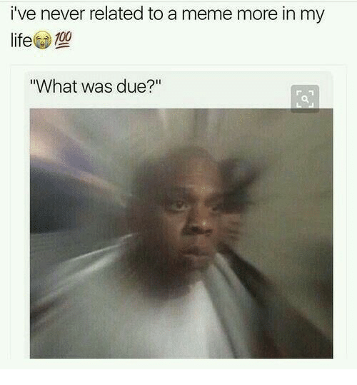 """Life, Meme, and Never: i've never related to a meme more in my  life 10  What was due?"""""""