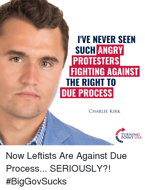 Charlie, Memes, and Due Process: I'VE NEVER SEEN  SUCHANGRY  PROTESTERS  FIGHTING AGAINS  THE RIGHT TO  DUE PROCESS  CHARLIE KIRK  TURNING  POINT USA Now Leftists Are Against Due Process... SERIOUSLY?! #BigGovSucks
