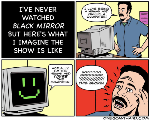 Black, Computer, and Never: I'VE NEVER  WATCHED  BLACK MIRROAR  BUT HERE'S WHAT  I IMAGINE THE  SHOW IS LIKE  A HUMAN AND  OWNING A  COMPUTER!  ACTUALLY,  I'M THE  HUMAN AND  YOU'RE  THE  COMPUTER!  THIS eUCKS!  ONEGIANTHAND.C M