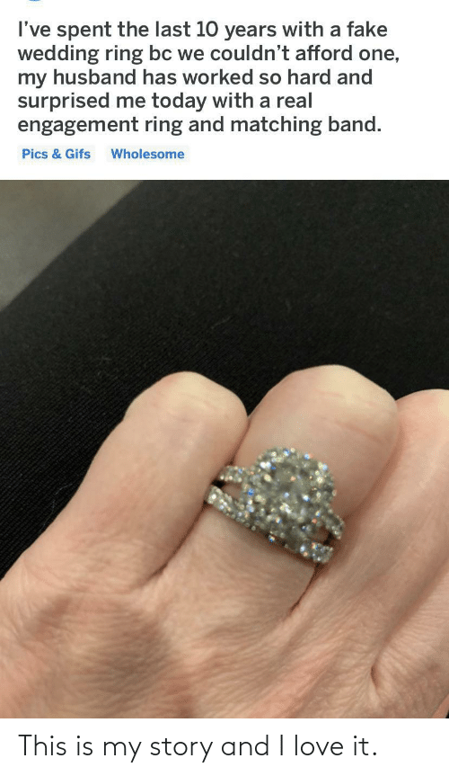Band: I've spent the last 10 years with a fake  wedding ring bc we couldn't afford one,  my husband has worked so hard and  surprised me today with a real  engagement ring and matching band.  Pics & Gifs  Wholesome This is my story and I love it.