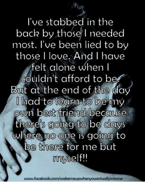 Best Friend, Memes, and Being There: I've stabbed in the  back by those needed  most. I've been lied to by  those I love. And I have  felt alone when I  couldn't afford to be  But at the end of the day  had to learn to be my  own best friend because  theres going to be days  where no one is going to  be there for me but  myself!!  www.facebook.com/wakemeupwhenyouactuallymissme