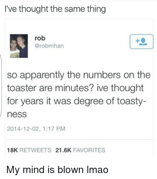 Toastie: I've thought the same thing  rob  robmhan  so apparently the numbers on the  toaster are minutes? ive thought  for years it was degree of toasty-  nesS  2014-12-02, 1:17 PM  18K  RETWEETS 21.6K  FAVORITES My mind is blown lmao